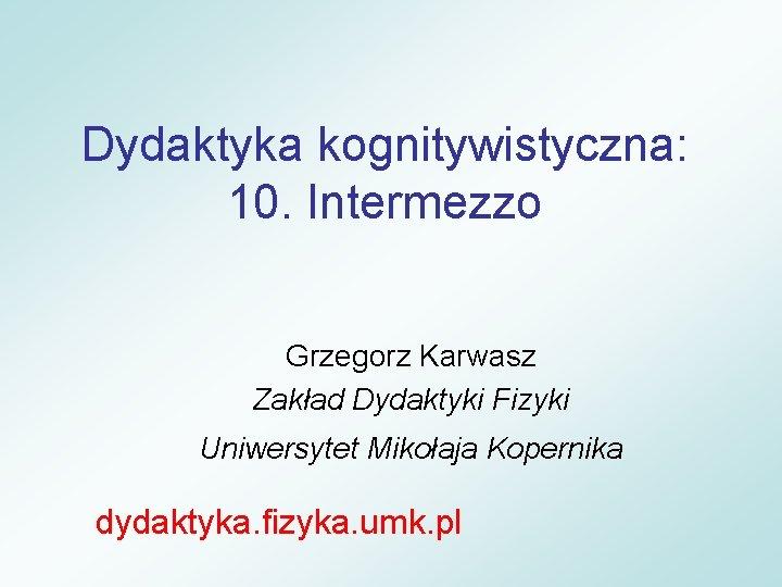 Dydaktyka kognitywistyczna: 10. Intermezzo Grzegorz Karwasz Zakład Dydaktyki Fizyki Uniwersytet Mikołaja Kopernika dydaktyka. fizyka.