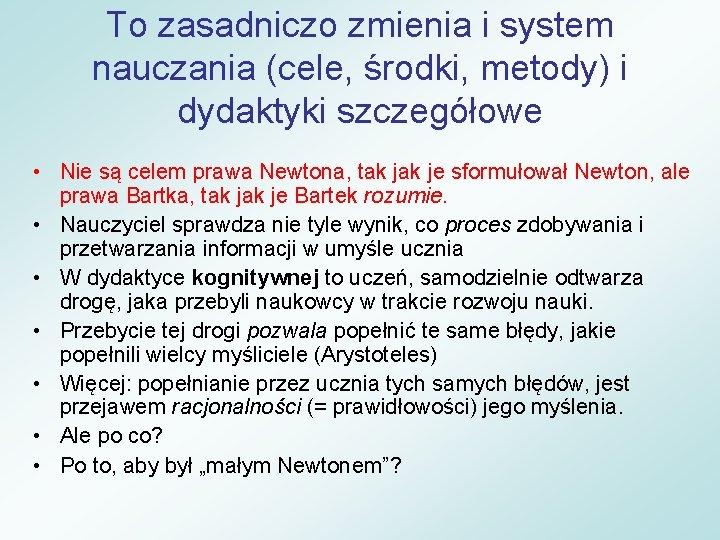 To zasadniczo zmienia i system nauczania (cele, środki, metody) i dydaktyki szczegółowe • Nie