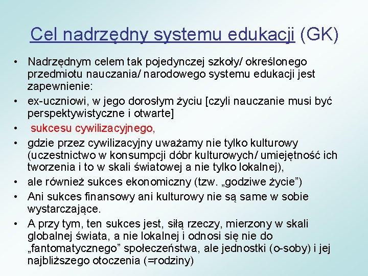 Cel nadrzędny systemu edukacji (GK) • Nadrzędnym celem tak pojedynczej szkoły/ określonego przedmiotu nauczania/