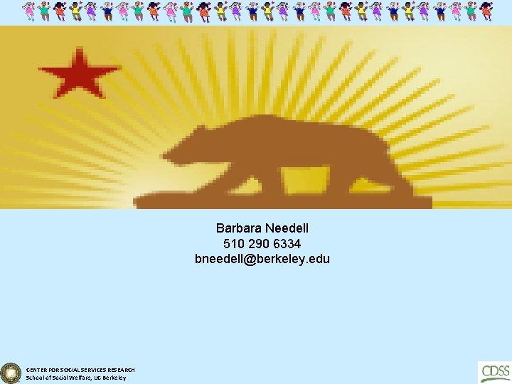 Barbara Needell 510 290 6334 bneedell@berkeley. edu CENTER FOR SOCIAL SERVICES RESEARCH School of