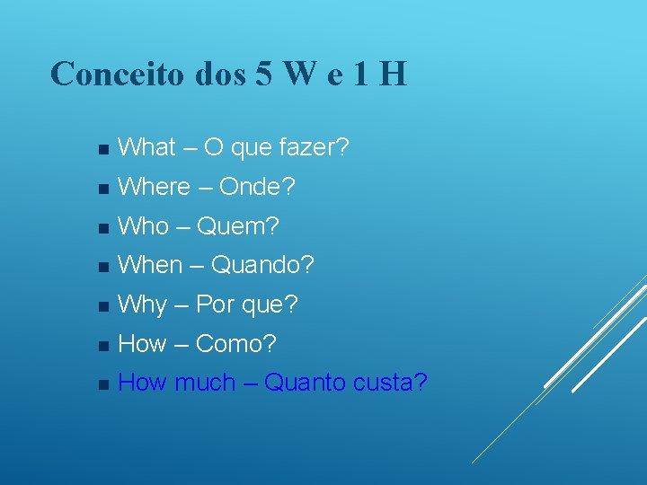 Conceito dos 5 W e 1 H n What – O que fazer? n