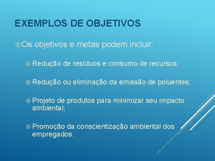 EXEMPLOS DE OBJETIVOS Os objetivos e metas podem incluir: Redução de resíduos e consumo