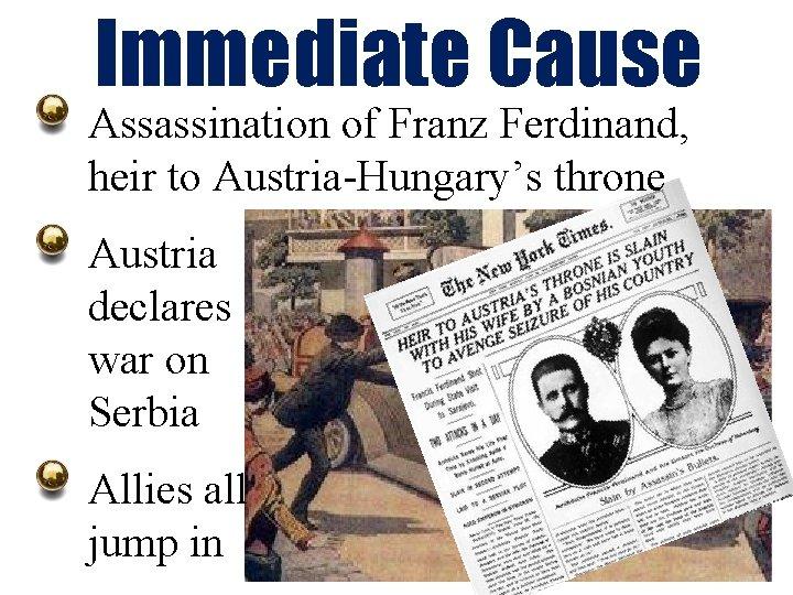 Immediate Cause Assassination of Franz Ferdinand, heir to Austria-Hungary's throne Austria declares war on
