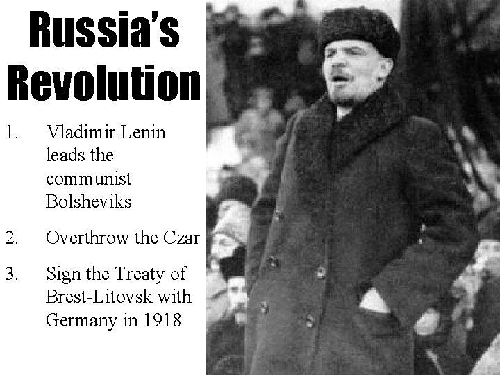 Russia's Revolution 1. Vladimir Lenin leads the communist Bolsheviks 2. Overthrow the Czar 3.