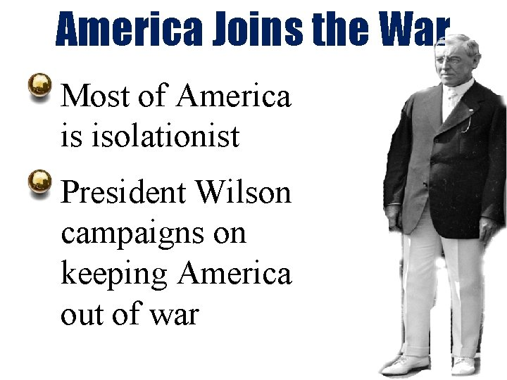 America Joins the War Most of America is isolationist President Wilson campaigns on keeping