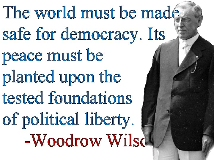 The world must be made safe for democracy. Its peace must be planted upon