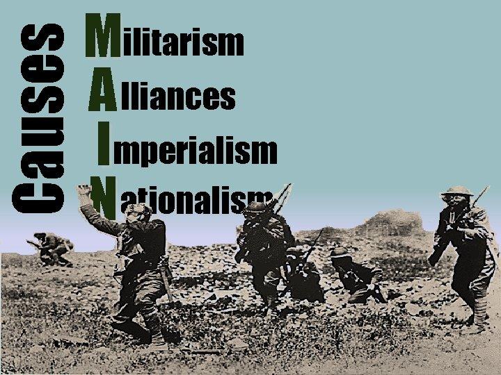 Causes Militarism A lliances Imperialism N ationalism