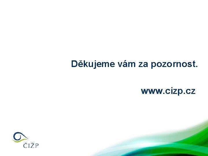 Děkujeme vám za pozornost. www. cizp. cz
