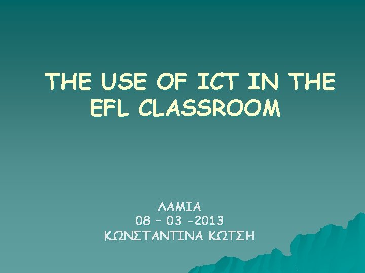 THE USE OF ICT IN THE EFL CLASSROOM ΛΑΜΙΑ 08 – 03 -2013 ΚΩΝΣΤΑΝΤΙΝΑ