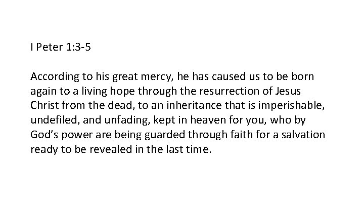 I Peter 1: 3 -5 According to his great mercy, he has caused us