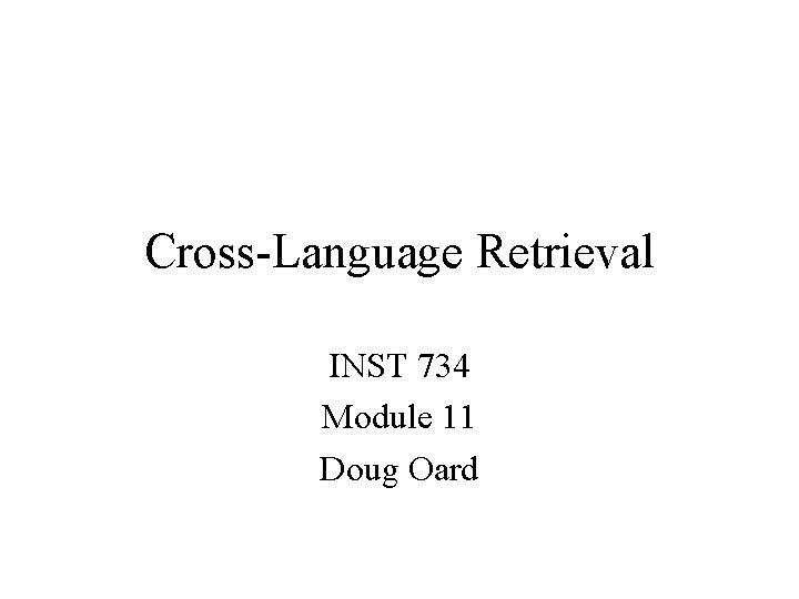 Cross-Language Retrieval INST 734 Module 11 Doug Oard