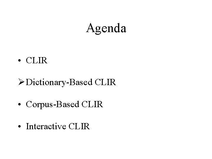 Agenda • CLIR Ø Dictionary-Based CLIR • Corpus-Based CLIR • Interactive CLIR