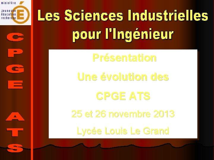 Présentation Une évolution des CPGE ATS 25 et 26 novembre 2013 Lycée Louis