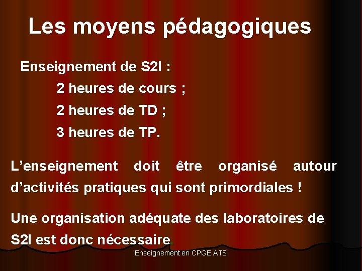 Les moyens pédagogiques Enseignement de S 2 I : 2 heures de cours ;