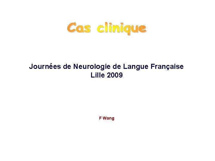 Journées de Neurologie de Langue Française Lille 2009 F Wang