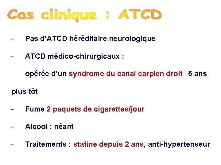 - Pas d'ATCD héréditaire neurologique - ATCD médico-chirurgicaux : opérée d'un syndrome du canal