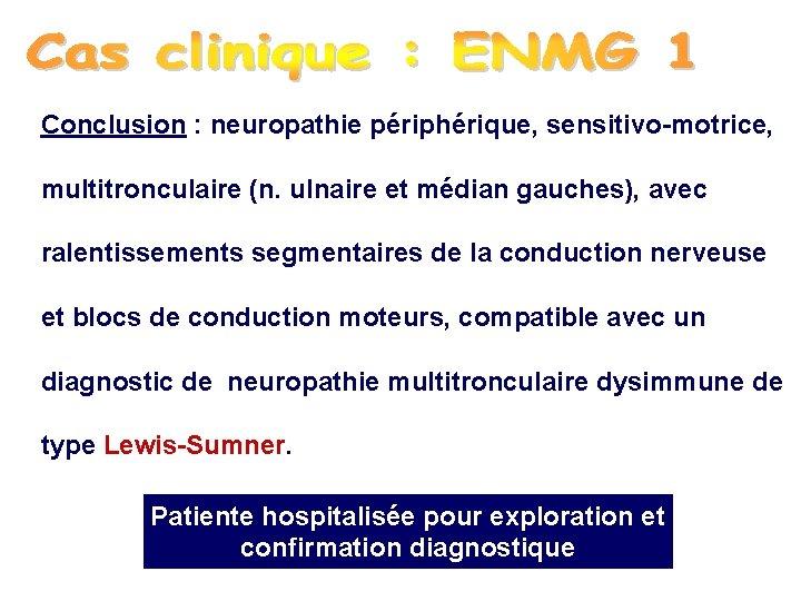 Conclusion : neuropathie périphérique, sensitivo-motrice, multitronculaire (n. ulnaire et médian gauches), avec ralentissements segmentaires