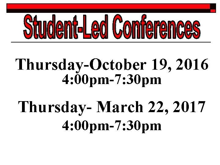 Thursday-October 19, 2016 4: 00 pm-7: 30 pm Thursday- March 22, 2017 4: 00