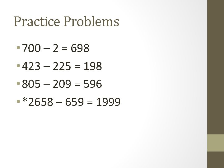Practice Problems • 700 – 2 = 698 • 423 – 225 = 198