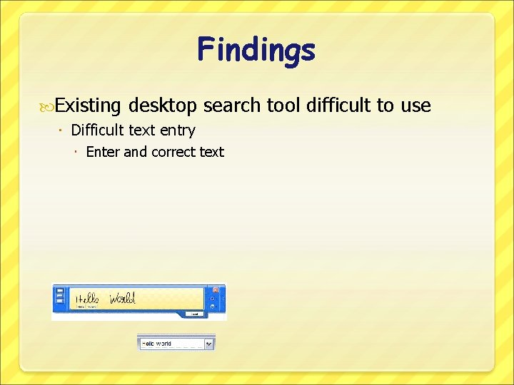 Findings Existing desktop Difficult text entry search tool difficult to use Enter and correct