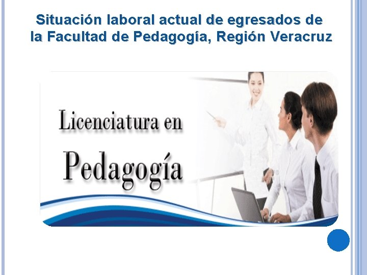 Situación laboral actual de egresados de la Facultad de Pedagogía, Región Veracruz