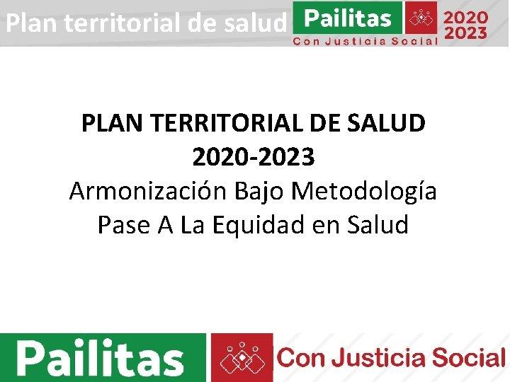 Plan territorial de salud PLAN TERRITORIAL DE SALUD 2020 -2023 Armonización Bajo Metodología Pase