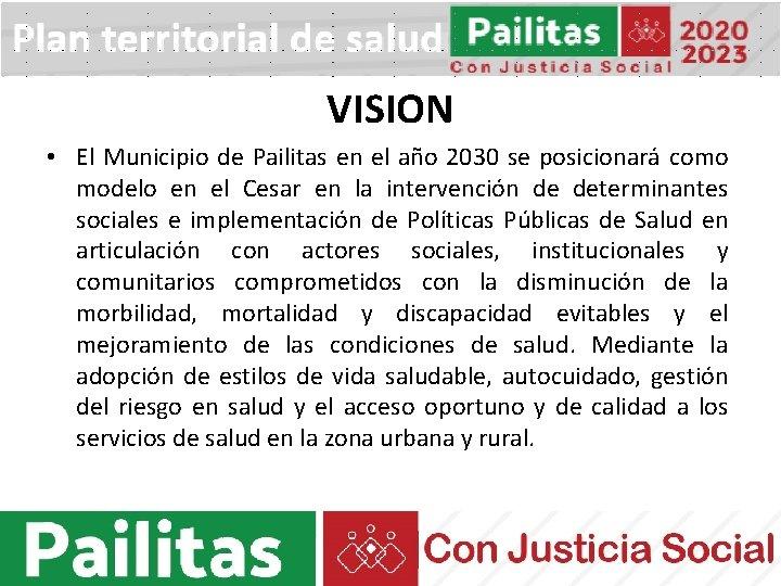 VISION • El Municipio de Pailitas en el año 2030 se posicionará como modelo