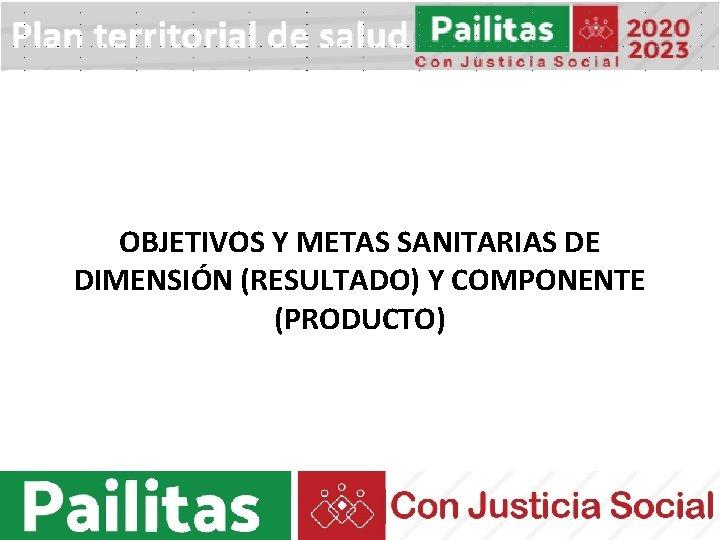 OBJETIVOS Y METAS SANITARIAS DE DIMENSIÓN (RESULTADO) Y COMPONENTE (PRODUCTO)