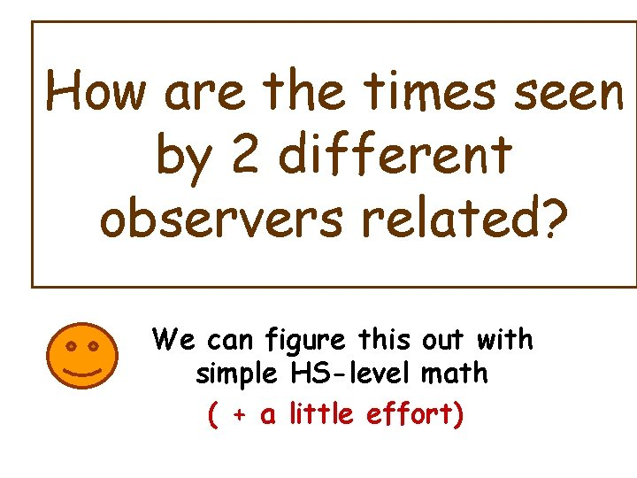 How are the times seen by 2 different observers related? We can figure this