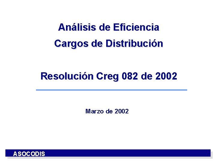 Análisis de Eficiencia Cargos de Distribución Resolución Creg 082 de 2002 Marzo de 2002