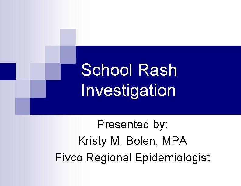 School Rash Investigation Presented by: Kristy M. Bolen, MPA Fivco Regional Epidemiologist