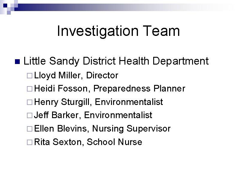 Investigation Team n Little Sandy District Health Department ¨ Lloyd Miller, Director ¨ Heidi