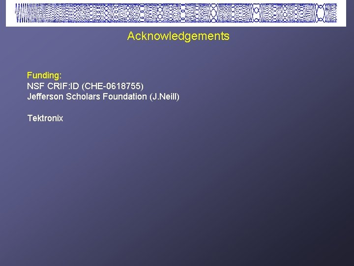 Acknowledgements Funding: NSF CRIF: ID (CHE-0618755) Jefferson Scholars Foundation (J. Neill) Tektronix