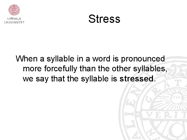 Stress When a syllable in a word is pronounced more forcefully than the other