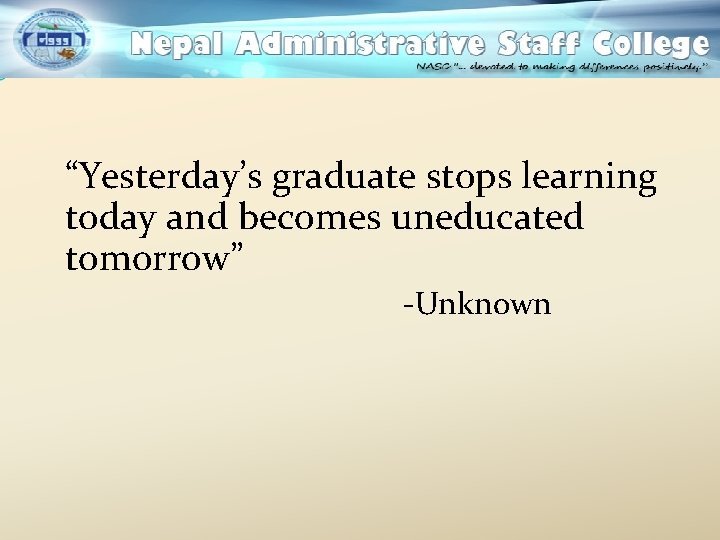 """""""Yesterday's graduate stops learning today and becomes uneducated tomorrow"""" -Unknown"""