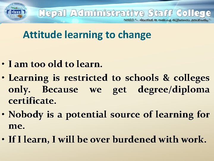 Attitude learning to change • I am too old to learn. • Learning is