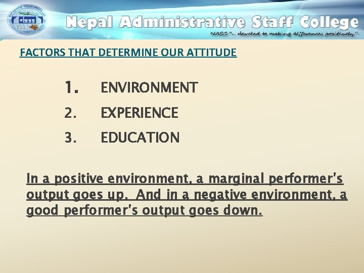 FACTORS THAT DETERMINE OUR ATTITUDE 1. ENVIRONMENT 2. EXPERIENCE 3. EDUCATION In a positive