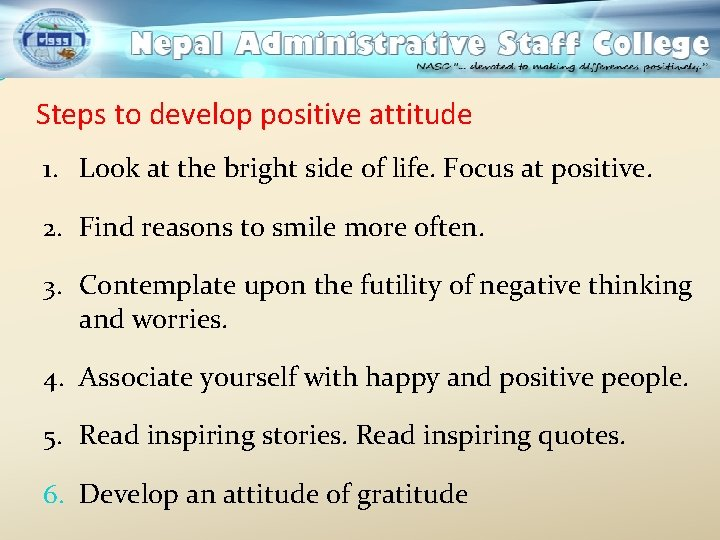 Steps to develop positive attitude 1. Look at the bright side of life. Focus