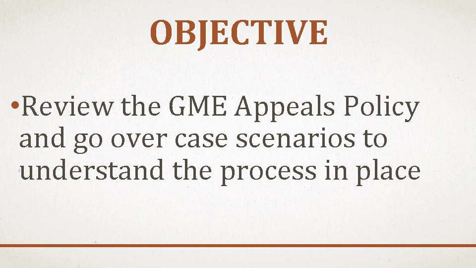 OBJECTIVE • Review the GME Appeals Policy and go over case scenarios to understand