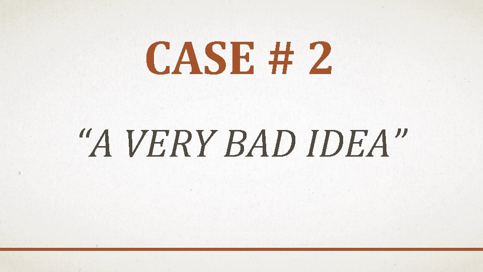 "CASE # 2 ""A VERY BAD IDEA"""