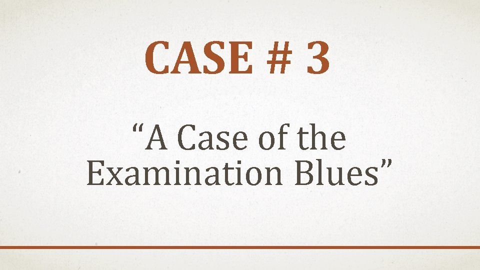 """CASE # 3 """"A Case of the Examination Blues"""""""