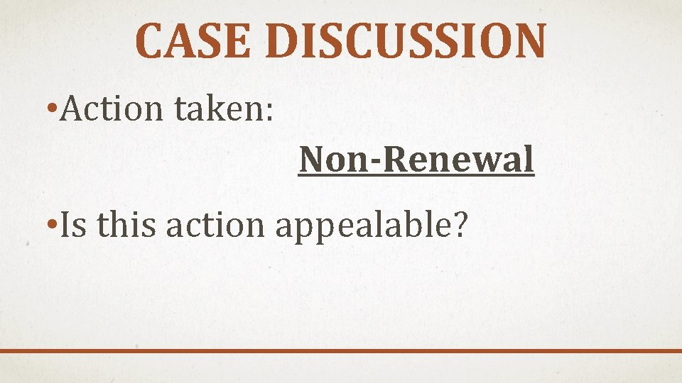 CASE DISCUSSION • Action taken: Non-Renewal • Is this action appealable?