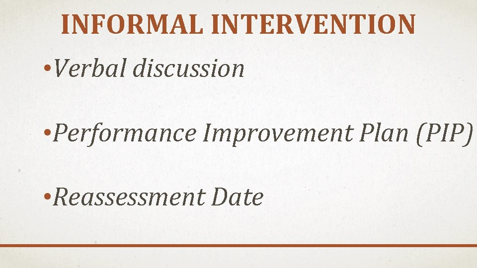 INFORMAL INTERVENTION • Verbal discussion • Performance Improvement Plan (PIP) • Reassessment Date