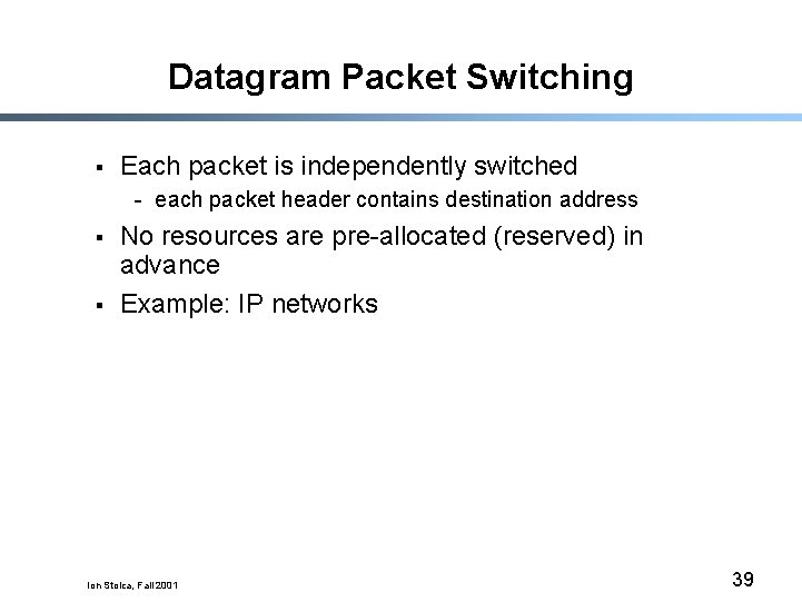 Datagram Packet Switching § Each packet is independently switched - each packet header contains