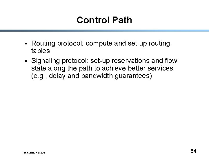 Control Path § § Routing protocol: compute and set up routing tables Signaling protocol: