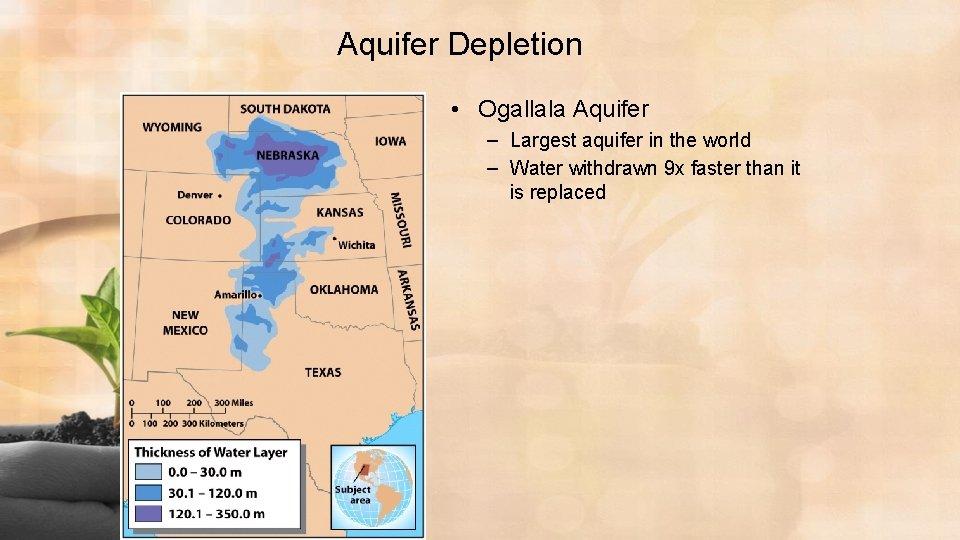 Aquifer Depletion • Ogallala Aquifer – Largest aquifer in the world – Water withdrawn