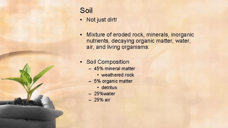Soil • Not just dirt! • Mixture of eroded rock, minerals, inorganic nutrients, decaying