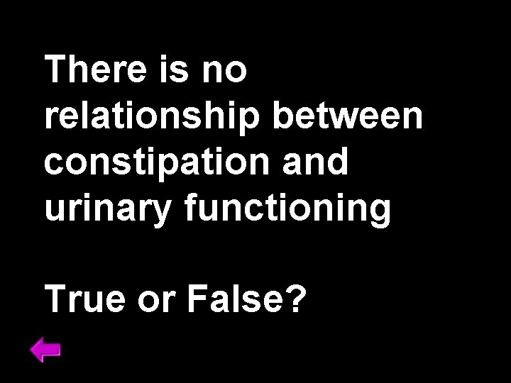 There is no relationship between constipation and urinary functioning True or False?