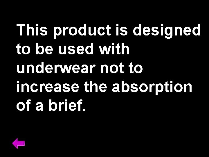 This product is designed to be used with underwear not to increase the absorption
