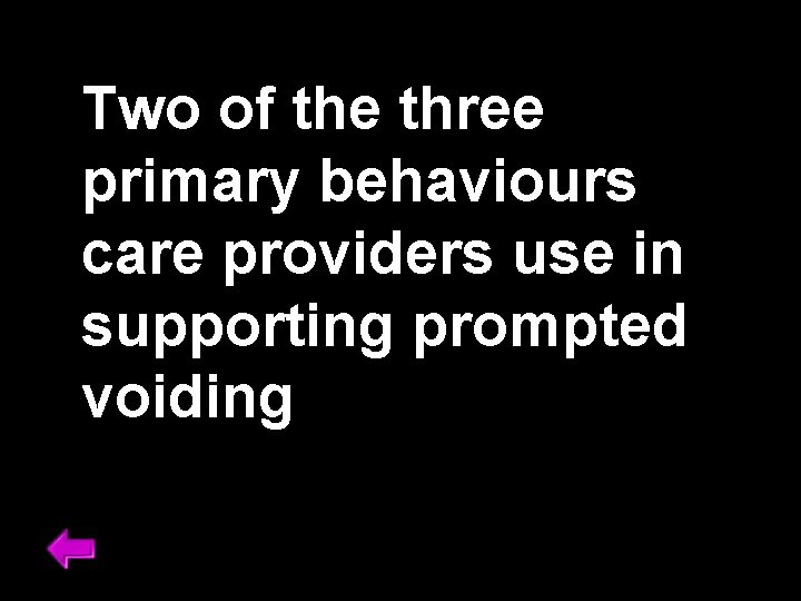 Two of the three primary behaviours care providers use in supporting prompted voiding